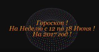 Гороскоп на Неделю ! С 12 по 18 Июня 2017 год !