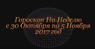 Гороскоп На Неделю с 30 Октября по 5 Ноября 2017 год !
